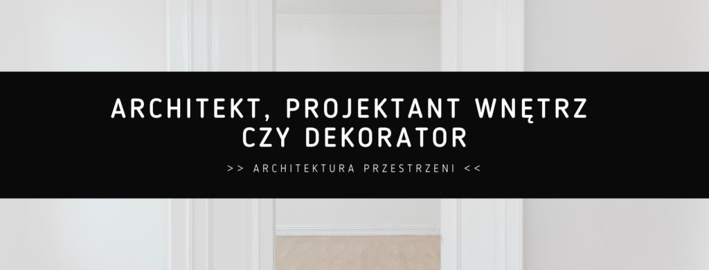 ARCHITEKT, PROJEKTANT WNĘTRZ CZY DEKORATOR